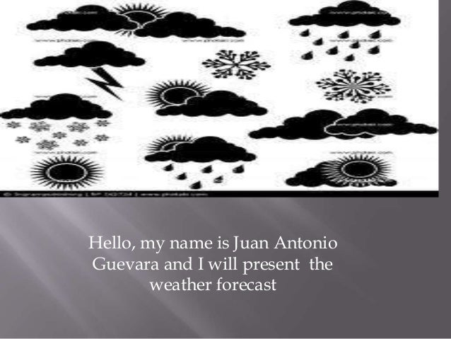 Hello, my name is Juan Antonio Guevara and I will present the weather forecast
