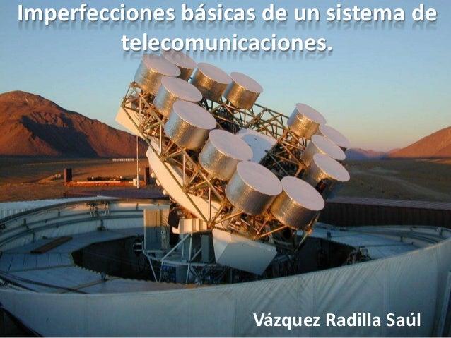 Imperfecciones básicas de un sistema de telecomunicaciones.  Vázquez Radilla Saúl