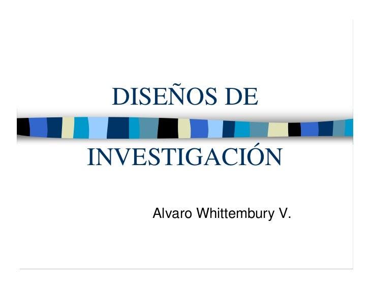 DISEÑOS DEINVESTIGACIÓN    Alvaro Whittembury V.