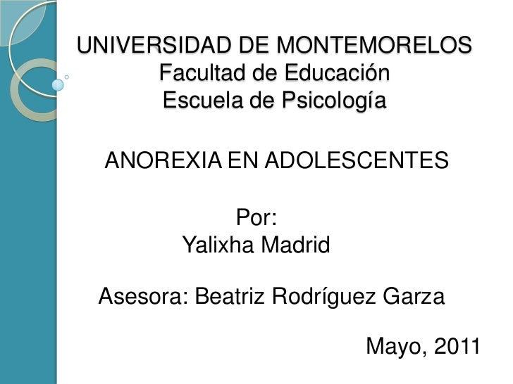 UNIVERSIDAD DE MONTEMORELOSFacultad de Educación Escuela de Psicología<br />ANOREXIA EN ADOLESCENTES<br />Por:<br />Yalixh...
