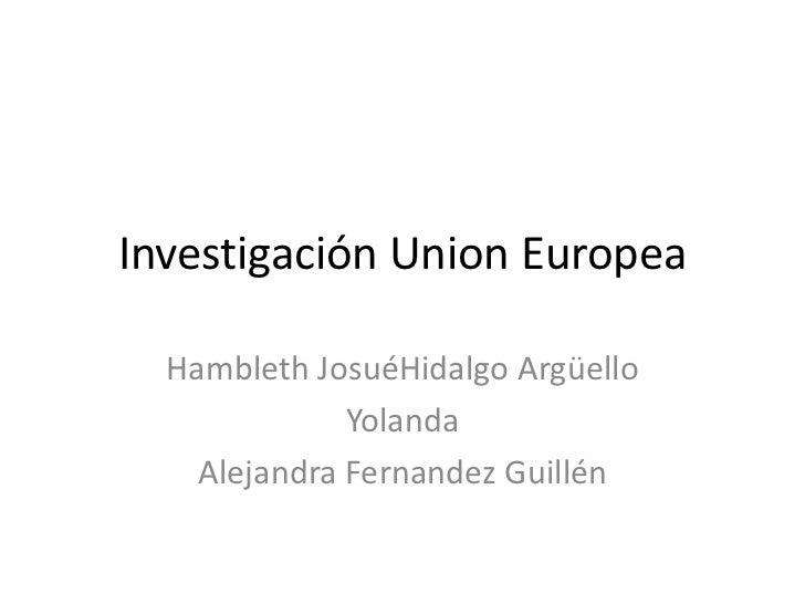 Investigación Union Europea<br />Hambleth JosuéHidalgo Argüello<br />Yolanda<br />Alejandra Fernandez Guillén<br />