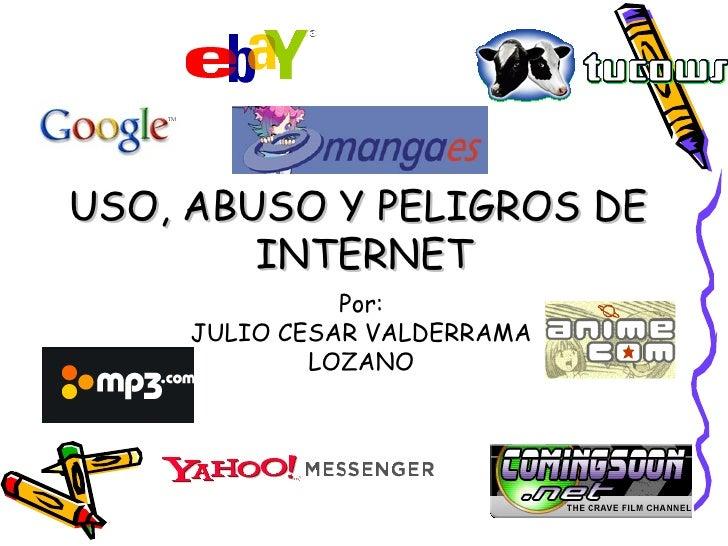USO, ABUSO Y PELIGROS DE  INTERNET Por: JULIO CESAR VALDERRAMA LOZANO
