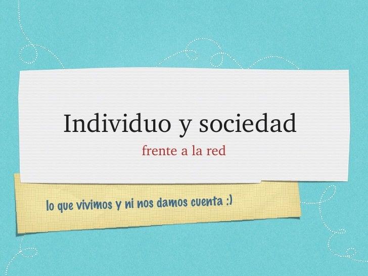 Individuo y sociedad  <ul><li>frente a la red </li></ul>lo que vivimos y ni nos damos cuenta :)