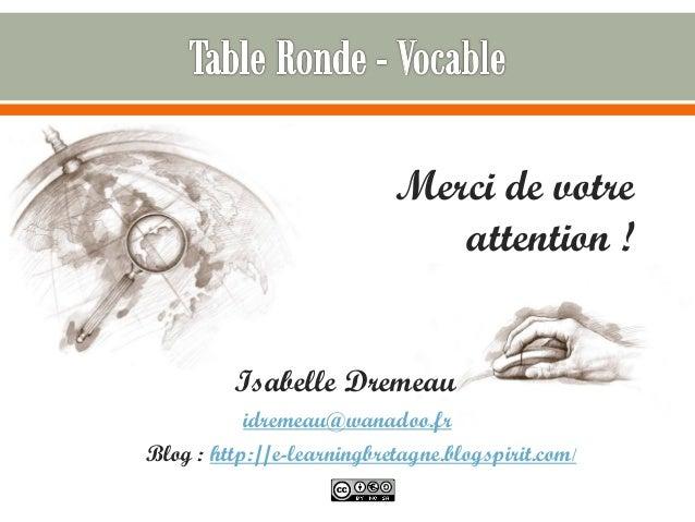 Merci de votre attention ! Isabelle Dremeau idremeau@wanadoo.fr Blog : http://e-learningbretagne.blogspirit.com/