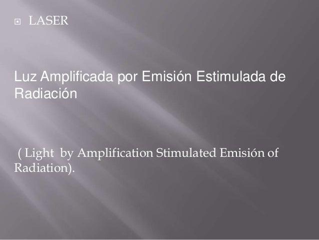    LASERLuz Amplificada por Emisión Estimulada deRadiación( Light by Amplification Stimulated Emisión ofRadiation).