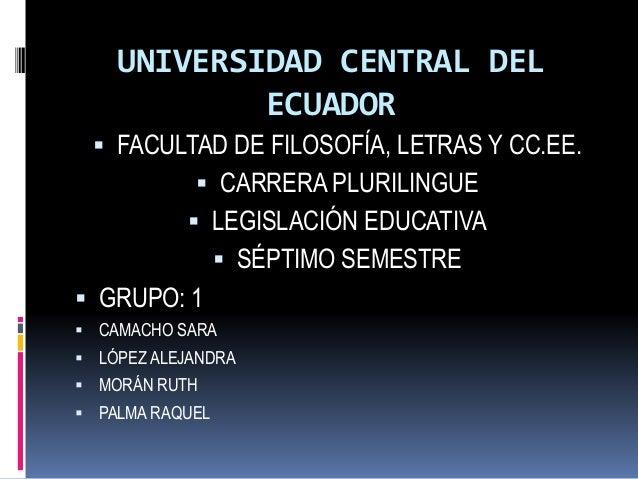 UNIVERSIDAD CENTRAL DEL ECUADOR  FACULTAD DE FILOSOFÍA, LETRAS Y CC.EE.  CARRERA PLURILINGUE  LEGISLACIÓN EDUCATIVA  S...
