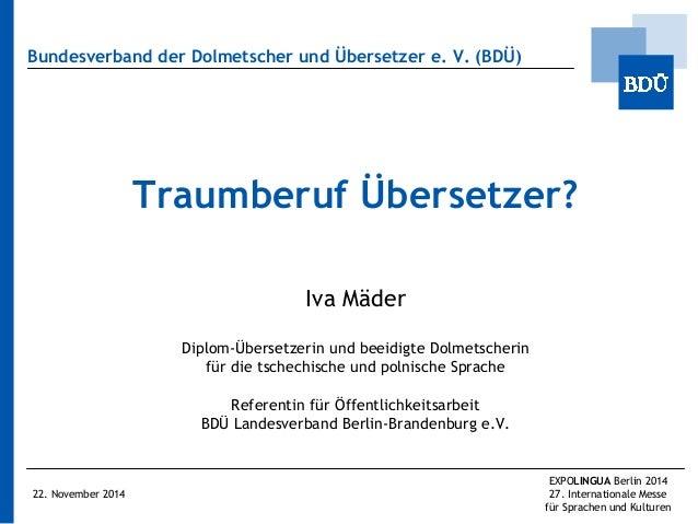 Bundesverband der Dolmetscher und Übersetzer e. V. (BDÜ)  Traumberuf Übersetzer?  Iva Mäder  Diplom-Übersetzerin und beeid...