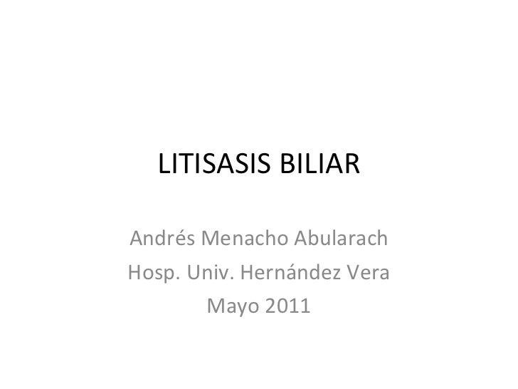 LITISASIS BILIAR Andrés Menacho Abularach Hosp. Univ. Hernández Vera Mayo 2011
