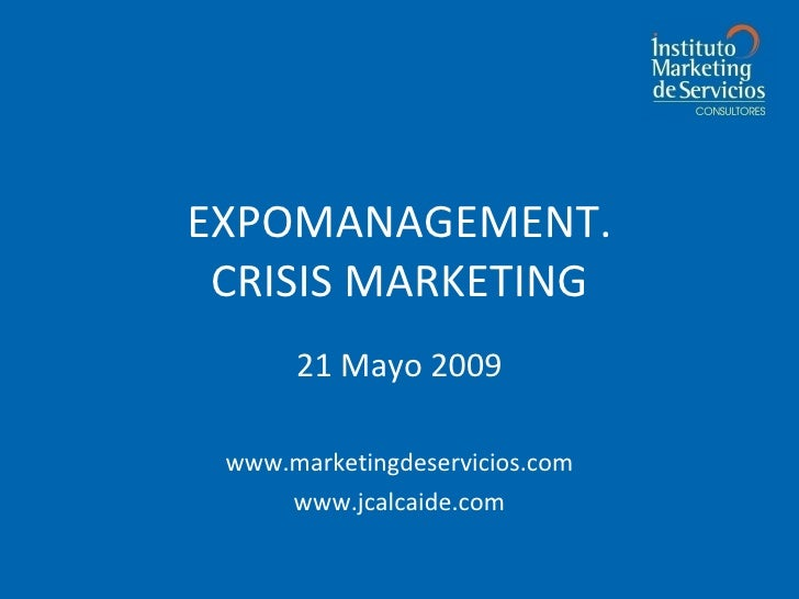 EXPOMANAGEMENT.  CRISIS MARKETING       21 Mayo 2009   www.marketingdeservicios.com      www.jcalcaide.com