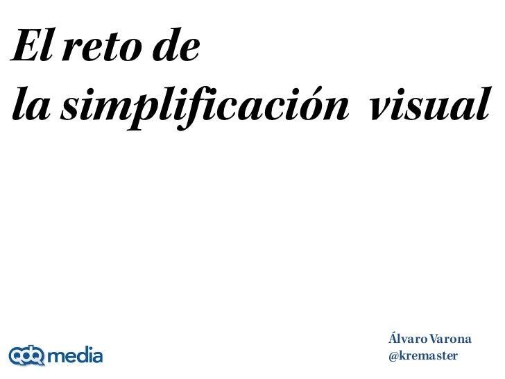 El reto dela simplificación visual                  Álvaro Varona                  @kremaster