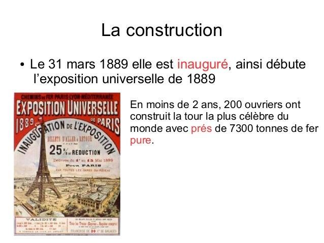 La construction ● Le 31 mars 1889 elle est inauguré, ainsi débute l'exposition universelle de 1889 En moins de 2 ans, 200 ...