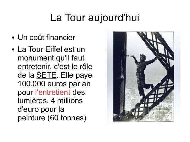 La Tour aujourd'hui ● Un coût financier ● La Tour Eiffel est un monument qu'il faut entretenir, c'est le rôle de la SETE. ...