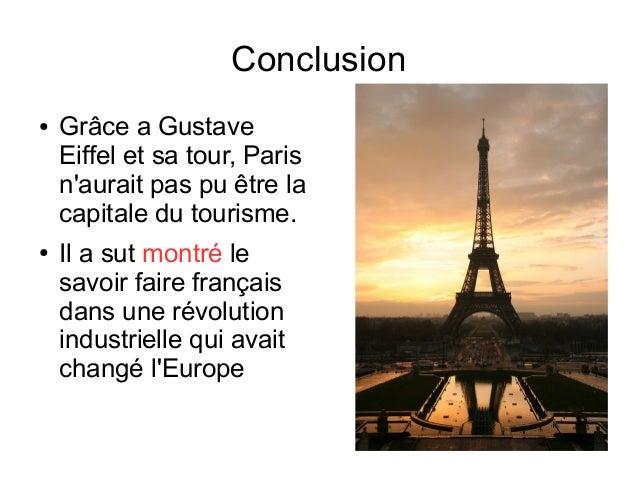 Conclusion ● Grâce a Gustave Eiffel et sa tour, Paris n'aurait pas pu être la capitale du tourisme. ● Il a sut montré le s...