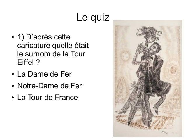Le quiz ● 1) D'après cette caricature quelle était le surnom de la Tour Eiffel ? ● La Dame de Fer ● Notre-Dame de Fer ● La...