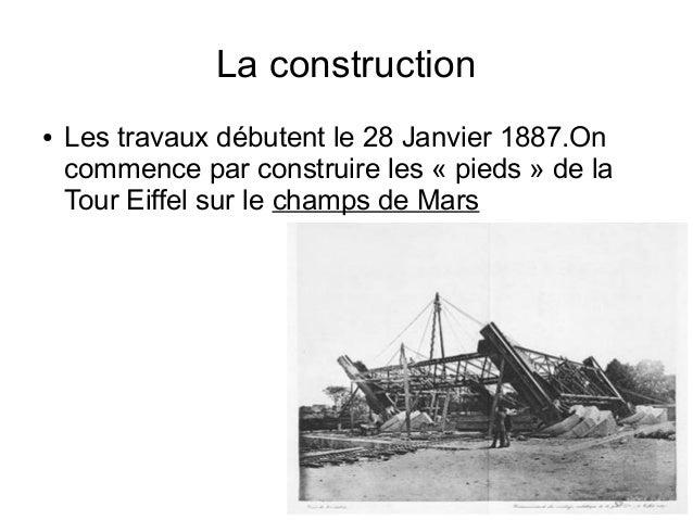 La construction ● Les travaux débutent le 28 Janvier 1887.On commence par construire les « pieds » de la Tour Eiffel sur l...