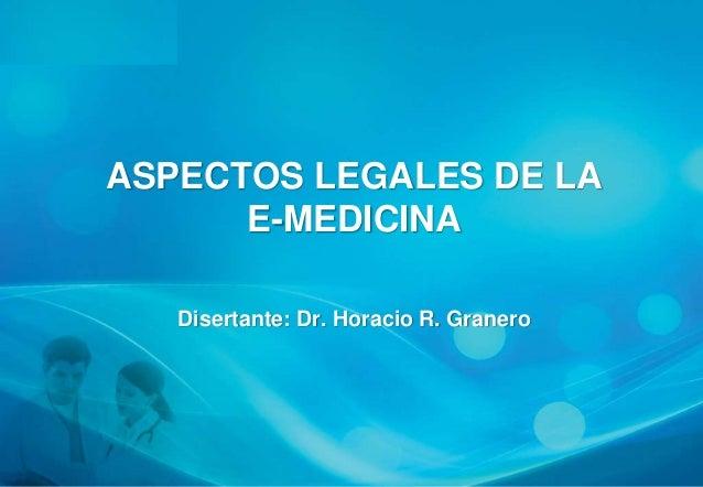 ASPECTOS LEGALES DE LA      E-MEDICINA   Disertante: Dr. Horacio R. Granero