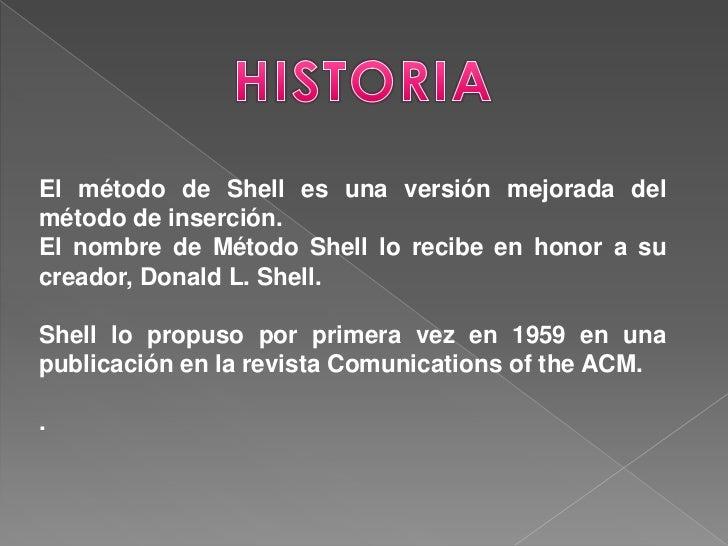 El método de Shell es una versión mejorada delmétodo de inserción.El nombre de Método Shell lo recibe en honor a sucreador...