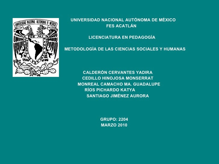 UNIVERSIDAD NACIONAL AUTÓNOMA DE MÉXICO FES ACATLÁN LICENCIATURA EN PEDAGOGÍA METODOLOGÍA DE LAS CIENCIAS SOCIALES Y HUMAN...