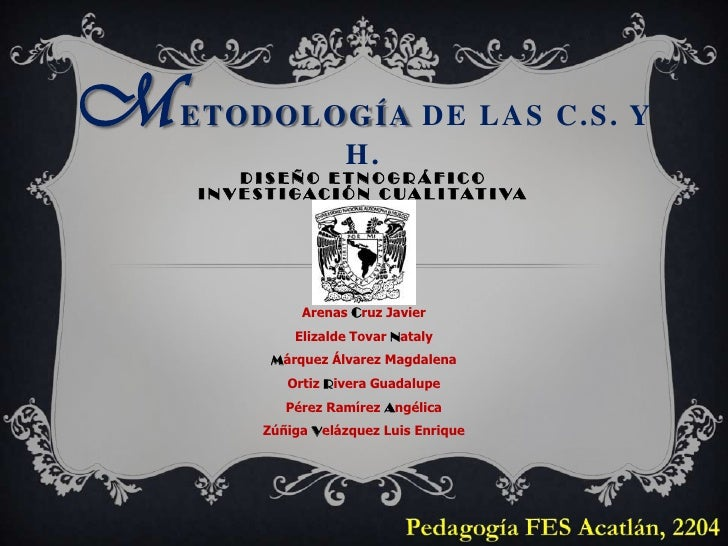 Metodología DE LAS C.S. Y H.<br />DISEÑO ETNOGRÁFICOINVESTIGACIÓN CUALITATIVA<br />Arenas Cruz Javier <br />Elizalde Tovar...