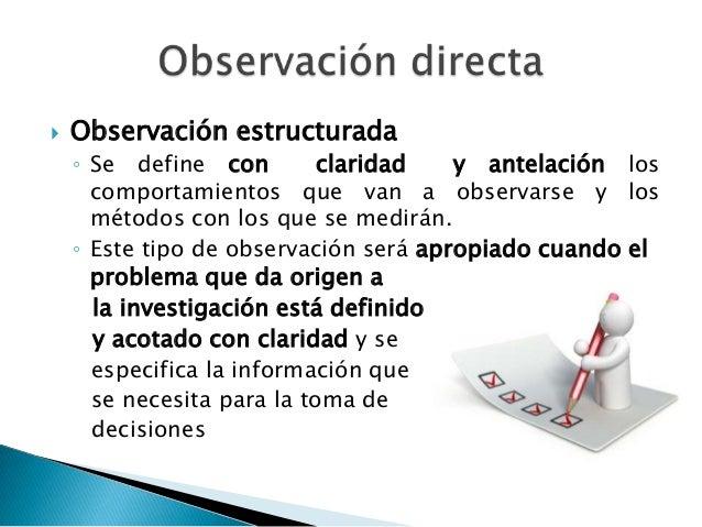    Observación no estructurada    ◦ Esta forma de investigación resulta apropiada     cuando el problema de investigación...