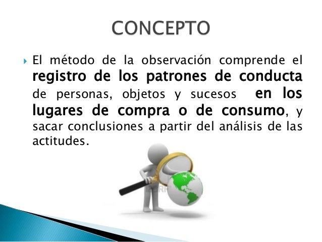    La observación es un método utilizado en el    sector de bienes de consumo para recoger    información referente a la ...