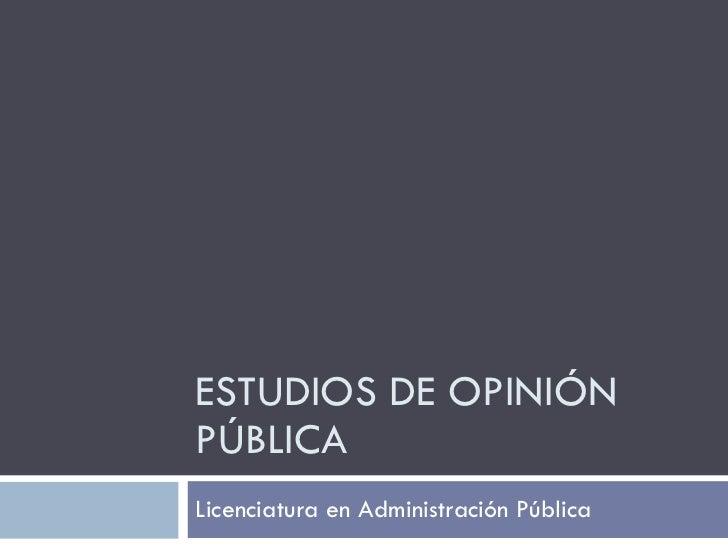 ESTUDIOS DE OPINIÓN PÚBLICA Licenciatura en Administración Pública