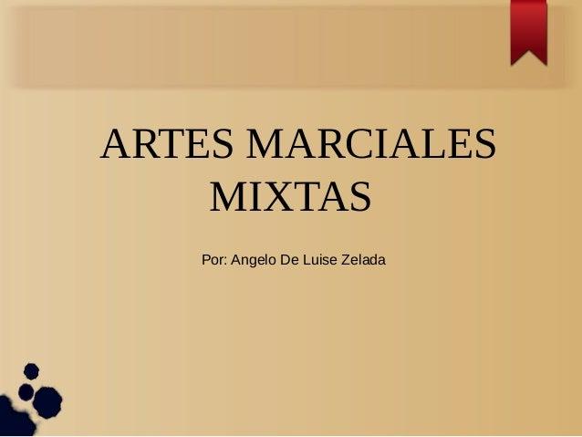ARTES MARCIALES  MIXTAS  Por: Angelo De Luise Zelada