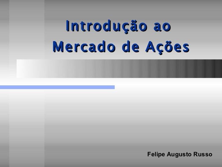Introdução ao  Mercado de Ações Felipe Augusto Russo