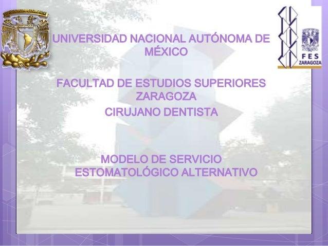UNIVERSIDAD NACIONAL AUTÓNOMA DE MÉXICO FACULTAD DE ESTUDIOS SUPERIORES ZARAGOZA CIRUJANO DENTISTA MODELO DE SERVICIO ESTO...