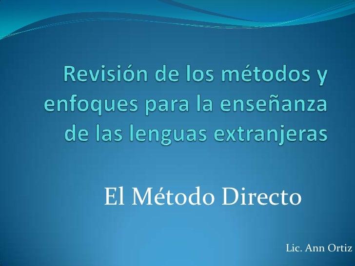 Revisión de los métodos y enfoques para la enseñanza de las lenguas extranjeras<br />El Método Directo<br />Lic. Ann Ortiz...