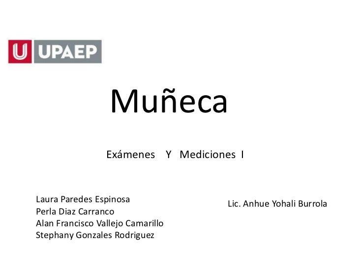Muñeca                 Exámenes Y Mediciones ILaura Paredes Espinosa               Lic. Anhue Yohali BurrolaPerla Diaz Car...
