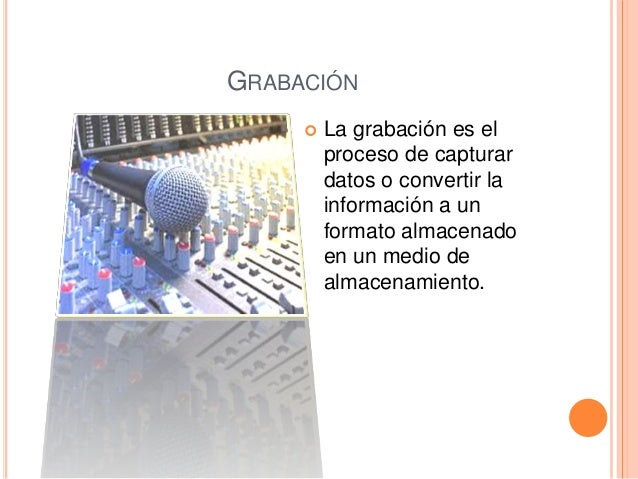 GRABACIÓN  La grabación es el proceso de capturar datos o convertir la información a un formato almacenado en un medio de...