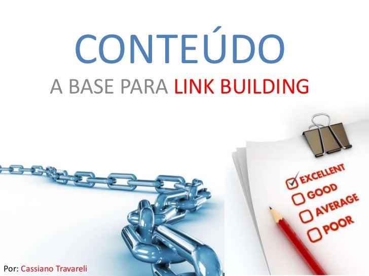 CONTEÚDO<br />A BASE PARA LINK BUILDING<br />Por: Cassiano Travareli<br />