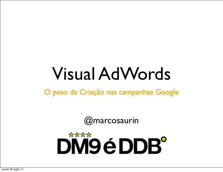 Visual AdWords                      O peso da Criação nas campanhas Google                                 @marcosaurinlun...