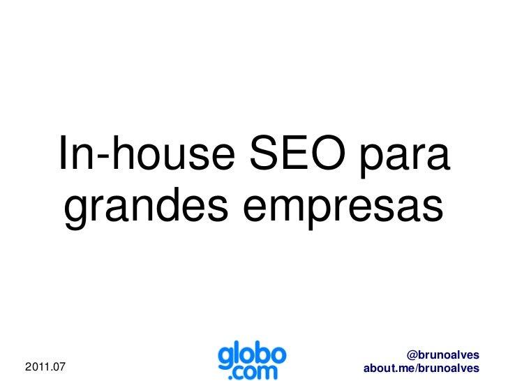 In-house SEO para     grandes empresas                         @brunoalves2011.07           about.me/brunoalves