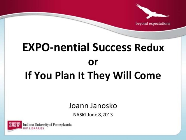 EXPO-nential Success ReduxorIf You Plan It They Will ComeJoann JanoskoNASIG June 8,2013