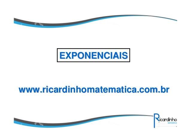 www.ricardinhomatematica.com.brwww.ricardinhomatematica.com.br EXPONENCIAISEXPONENCIAIS