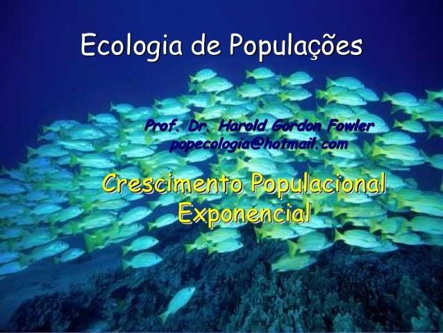Ecologia de Populações    Prof. Dr. Harold Gordon Fowler       popecologia@hotmail.com Crescimento Populacional       Expo...