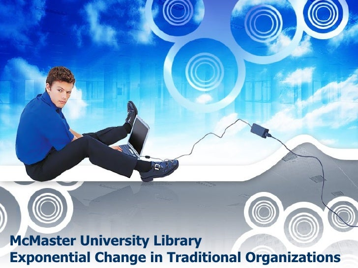 McMaster University Library Exponential Change in Traditional Organizations