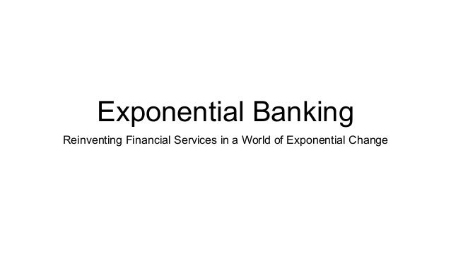 Exponential Banking Reinventing Financial Services in a World of Exponential Change