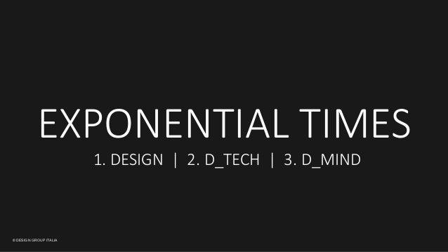 © DESIGN GROUP ITALIA EXPONENTIAL TIMES  1. DESIGN     2. D_TECH     3. D_MIND