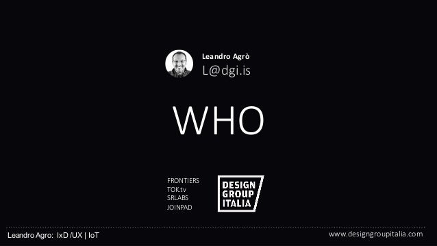 © DESIGN GROUP ITALIA WHO  FRONTIERS  TOK.tv  SRLABS  JOINPAD  Leandro Agro: IxD /UX   IoT Leandro Agrò  L@dgi.is ...