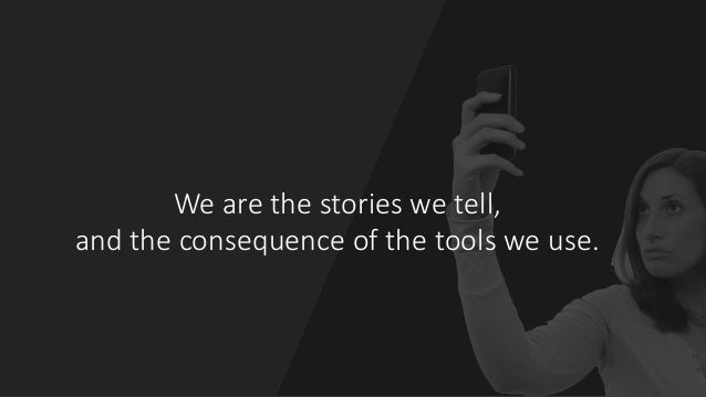 We are the stories we tell,   and the consequence of the tools we use.