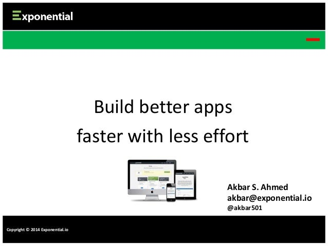 Build better apps faster with less effort Akbar S. Ahmed akbar@exponential.io @akbar501 Copyright © 2014 Exponential.io