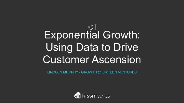 Exponential Growth: Using Data to Drive Customer Ascension LINCOLN MURPHY - GROWTH @ SIXTEEN VENTURES