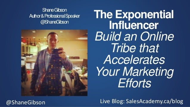 @ShaneGibson Live Blog: SalesAcademy.ca/blog The Exponential Influencer Build an Online Tribe that Accelerates Your Market...