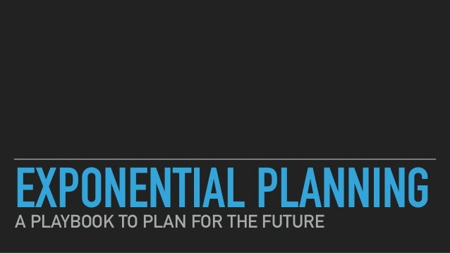 EXPONENTIAL PLANNINGA PLAYBOOK TO PLAN FOR THE FUTURE