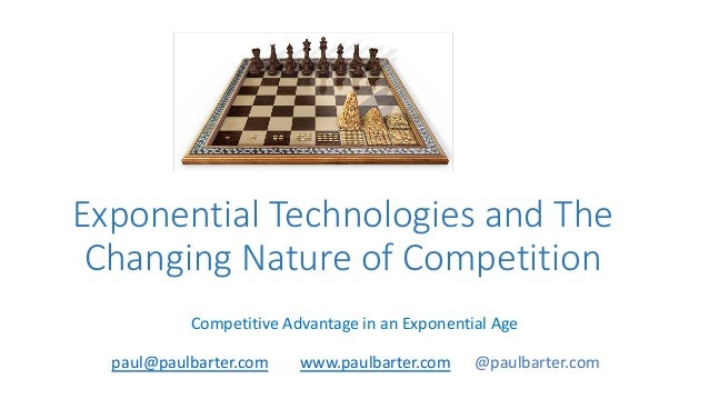 Exponential Technologies and The Changing Nature of Competition Competitive Advantage in an Exponential Age paul@paulbarte...