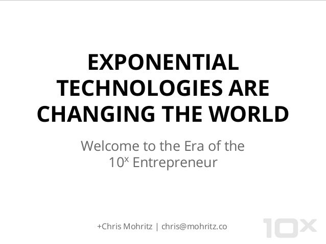 EXPONENTIAL TECHNOLOGIES ARE CHANGING THE WORLD Welcome to the Era of the 10x Entrepreneur +Chris Mohritz | chris@mohritz....