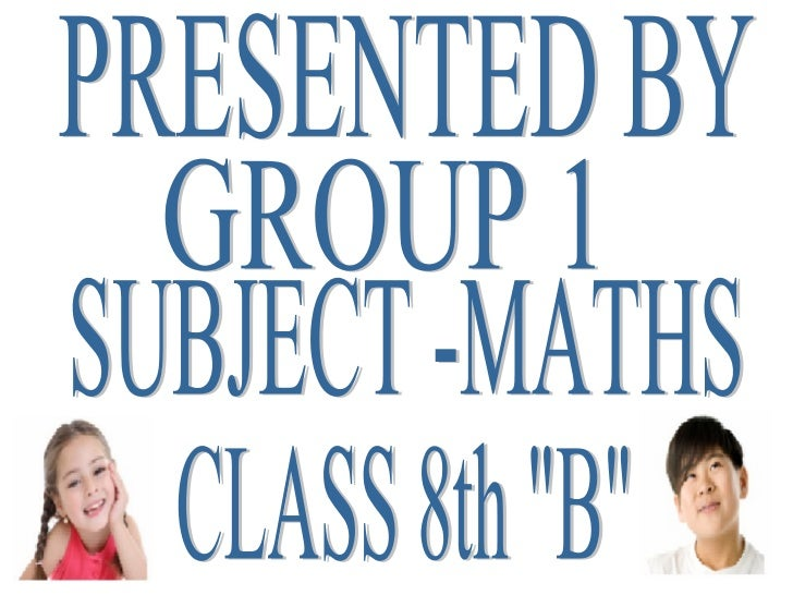"PRESENTED BY GROUP 1 CLASS 8th ""B"" SUBJECT -MATHS"